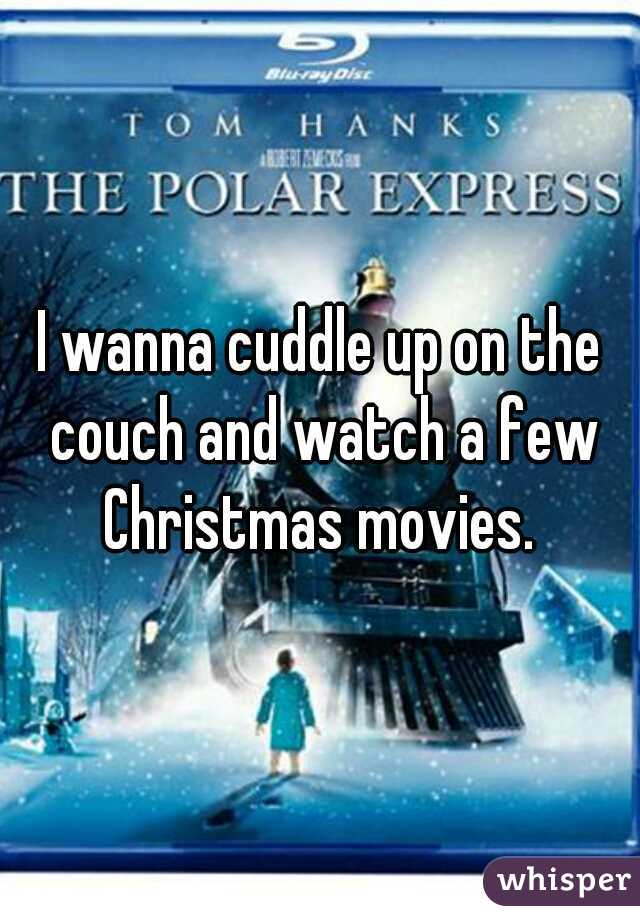 I wanna cuddle up on the couch and watch a few Christmas movies.