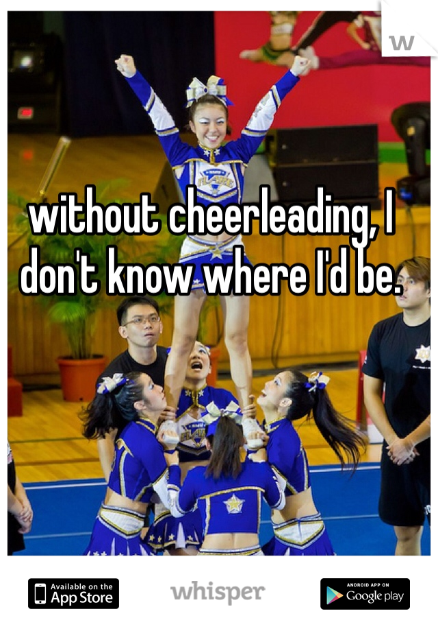without cheerleading, I don't know where I'd be.