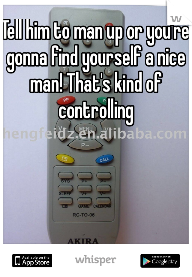 Tell him to man up or you're gonna find yourself a nice man! That's kind of controlling