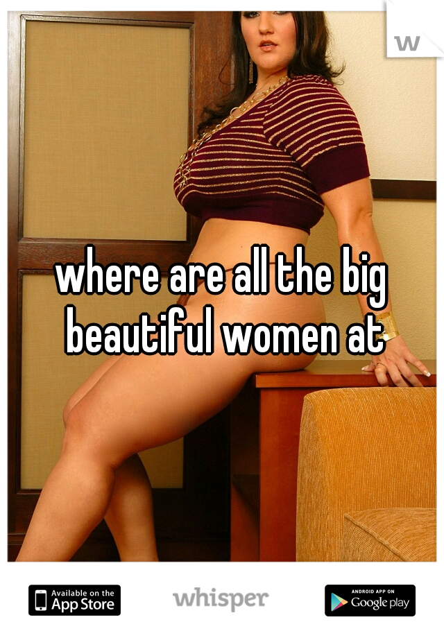 where are all the big beautiful women at