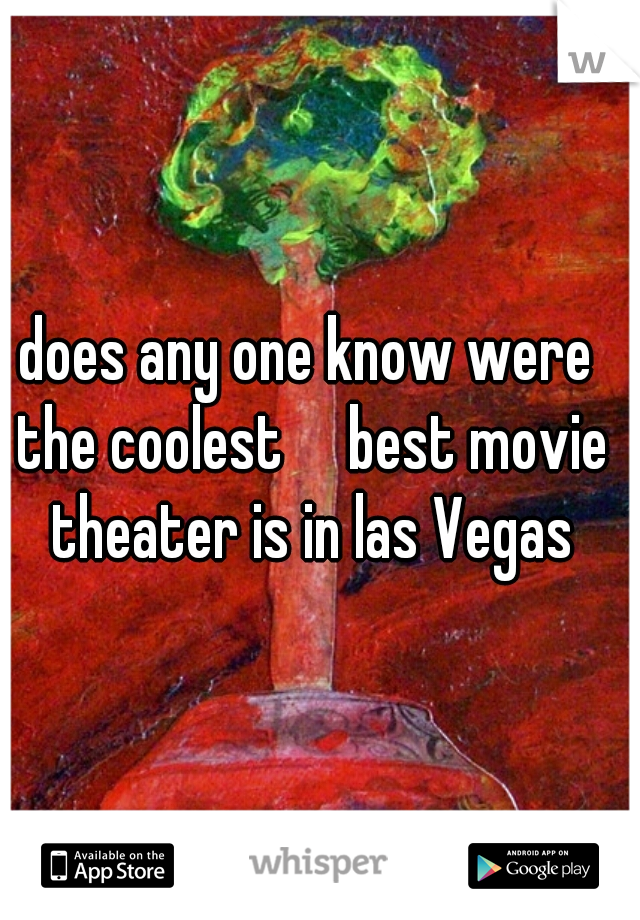 does any one know were the coolest     best movie theater is in las Vegas
