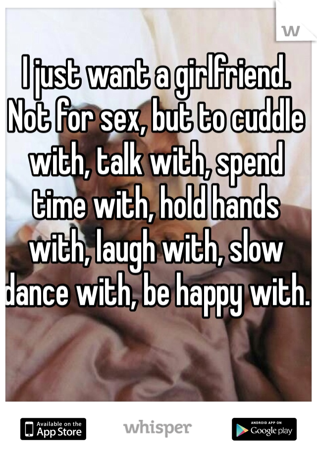 I just want a girlfriend. Not for sex, but to cuddle with, talk with, spend time with, hold hands with, laugh with, slow dance with, be happy with.