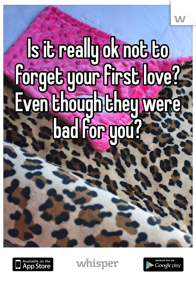 Is it really ok not to forget your first love? Even though they were bad for you?