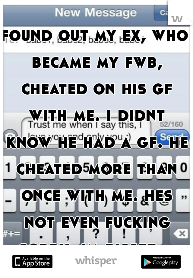 found out my ex, who became my fwb, cheated on his gf with me. i didnt know he had a gf. he cheated more than once with me. hes not even fucking sorry. im pissed.
