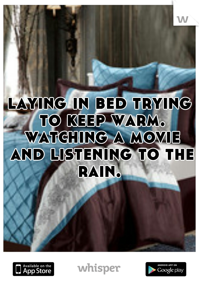 laying in bed trying to keep warm. watching a movie and listening to the rain.