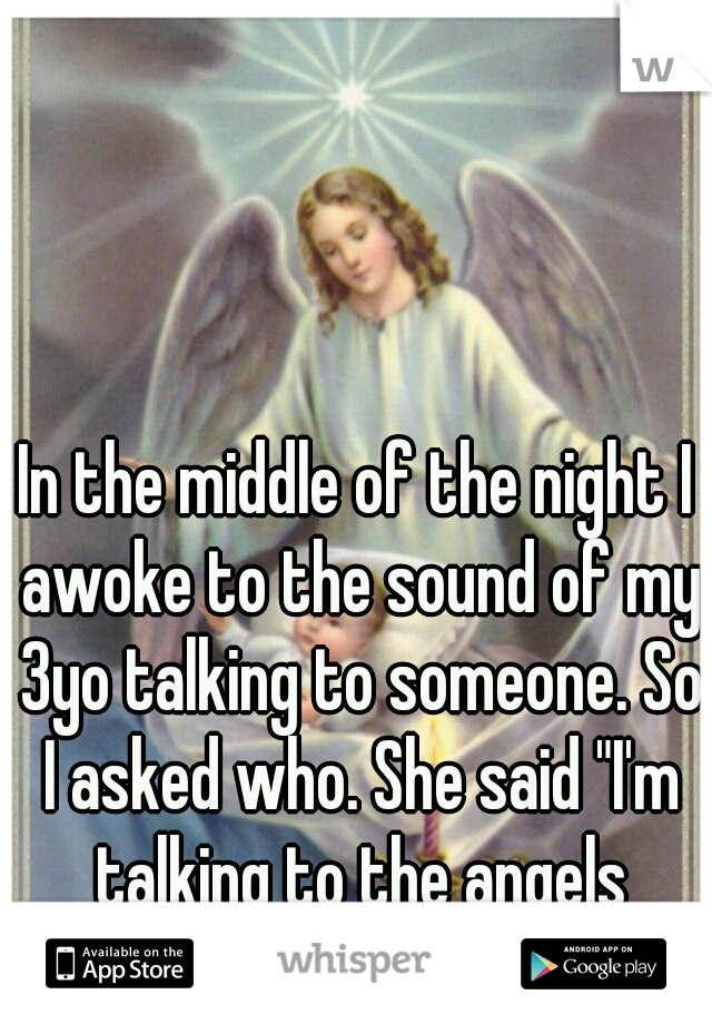 """In the middle of the night I awoke to the sound of my 3yo talking to someone. So I asked who. She said """"I'm talking to the angels daddy."""""""