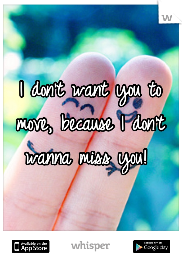 I don't want you to move, because I don't wanna miss you!