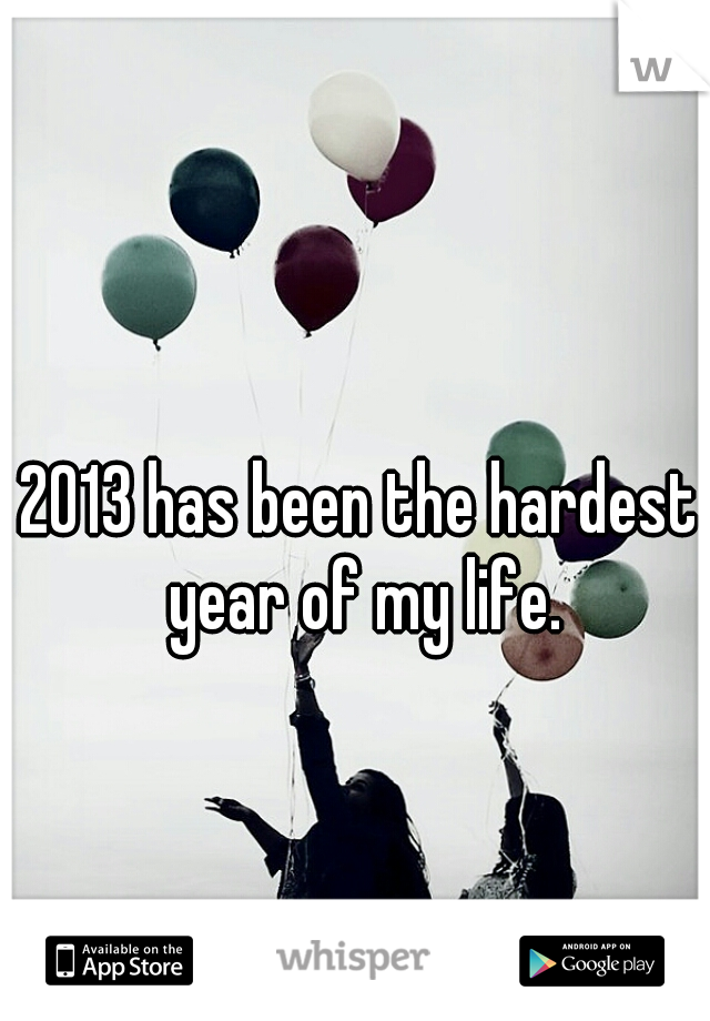 2013 has been the hardest year of my life.