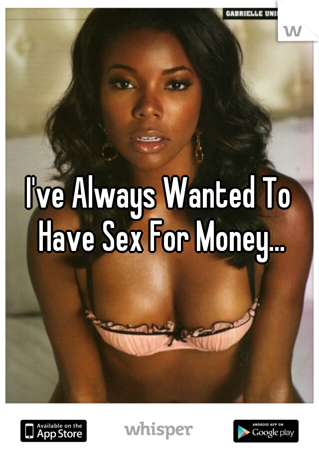 I've Always Wanted To Have Sex For Money...