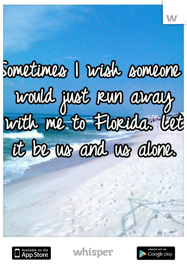 Sometimes I wish someone would just run away with me to Florida. Let it be us and us alone.