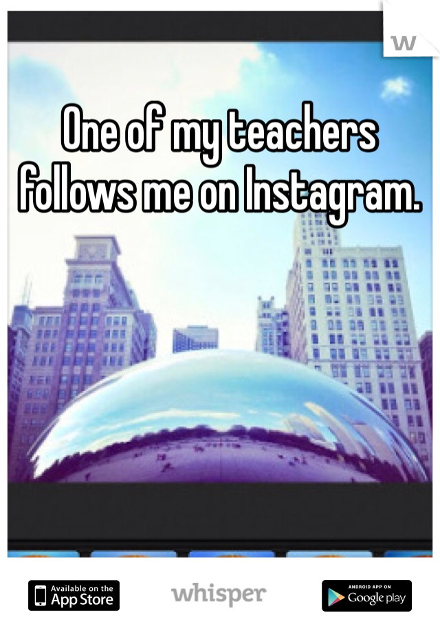 One of my teachers follows me on Instagram.