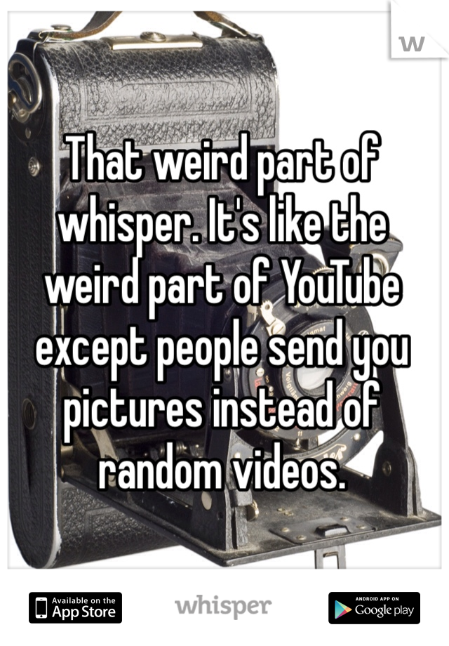 That weird part of whisper. It's like the weird part of YouTube except people send you pictures instead of random videos.