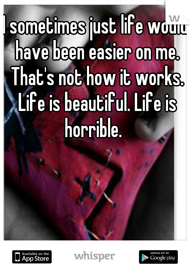 I sometimes just life would have been easier on me. That's not how it works. Life is beautiful. Life is horrible.