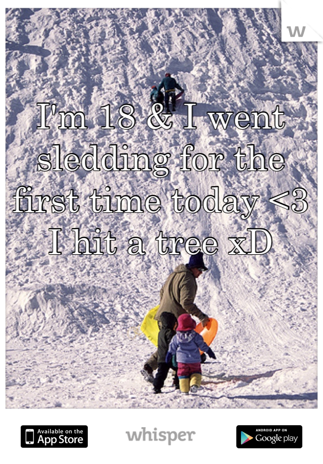 I'm 18 & I went sledding for the first time today <3 I hit a tree xD