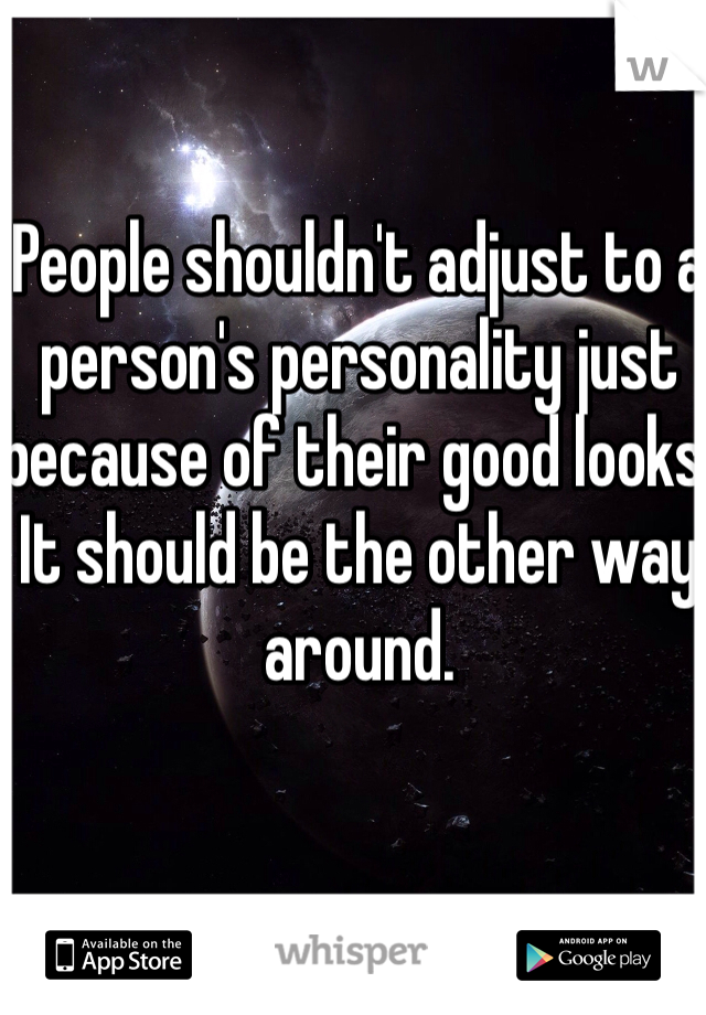 People shouldn't adjust to a person's personality just because of their good looks. It should be the other way around.