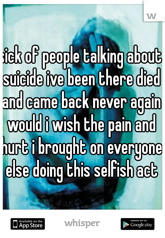sick of people talking about suicide ive been there died and came back never again would i wish the pain and hurt i brought on everyone else doing this selfish act
