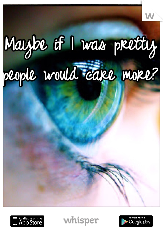 Maybe if I was pretty people would care more?