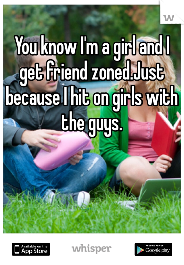 You know I'm a girl and I get friend zoned.Just because I hit on girls with the guys.