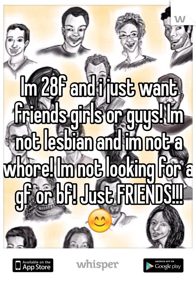 Im 28f and i just want friends girls or guys! Im not lesbian and im not a whore! Im not looking for a gf or bf! Just FRIENDS!!!  😊