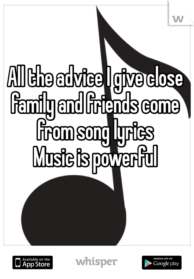 All the advice I give close family and friends come from song lyrics  Music is powerful