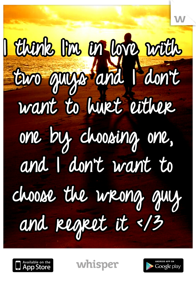 I think I'm in love with two guys and I don't want to hurt either one by choosing one, and I don't want to choose the wrong guy and regret it </3