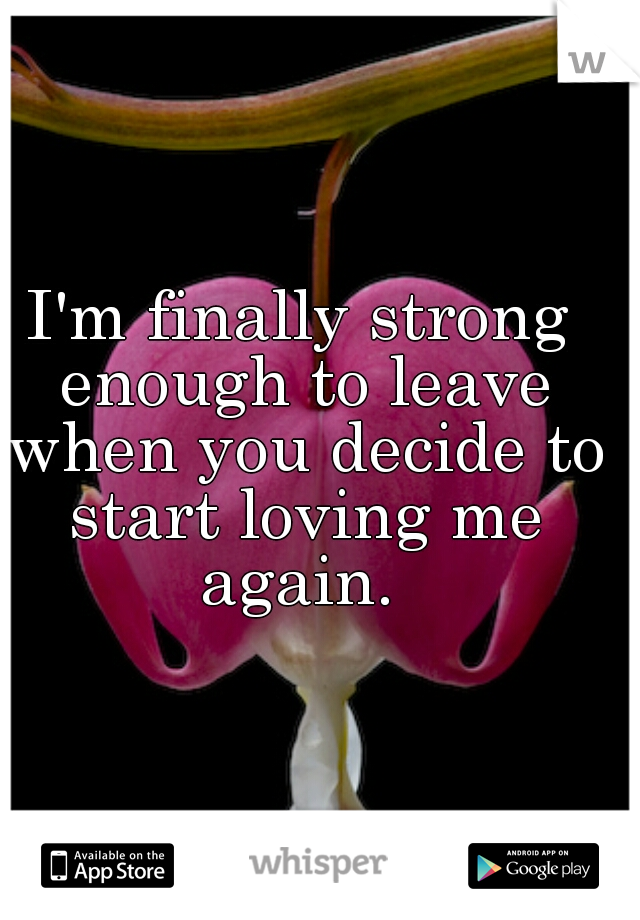 I'm finally strong enough to leave when you decide to start loving me again.