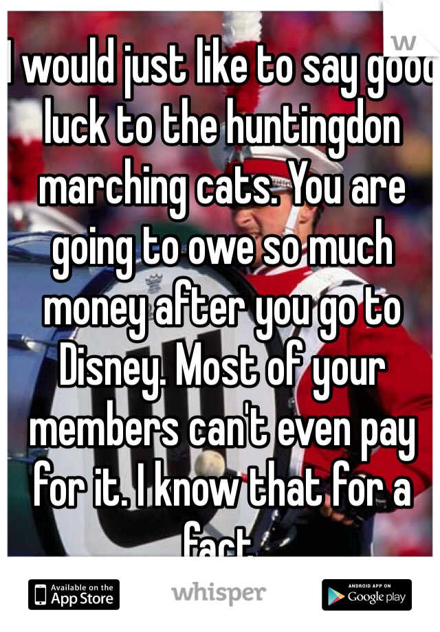 I would just like to say good luck to the huntingdon marching cats. You are going to owe so much money after you go to Disney. Most of your members can't even pay for it. I know that for a fact.