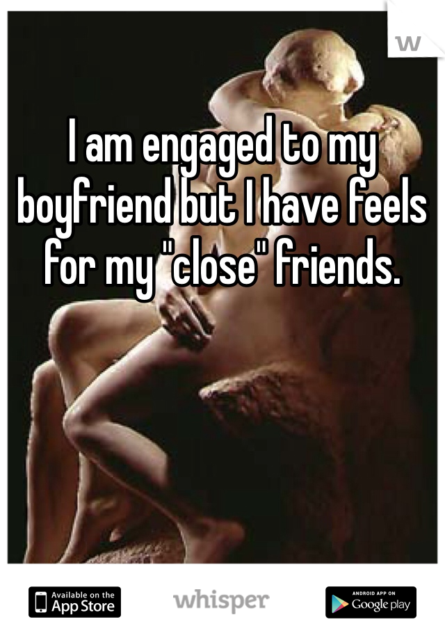"I am engaged to my boyfriend but I have feels for my ""close"" friends."