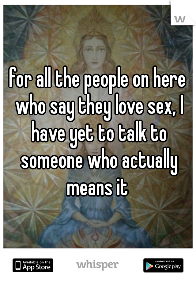 for all the people on here who say they love sex, I have yet to talk to someone who actually means it