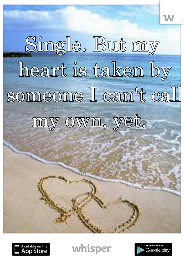 Single. But my heart is taken by someone I can't call my own, yet.