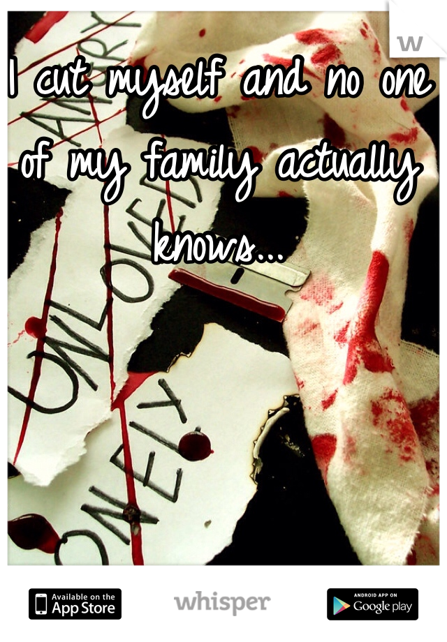 I cut myself and no one of my family actually knows...