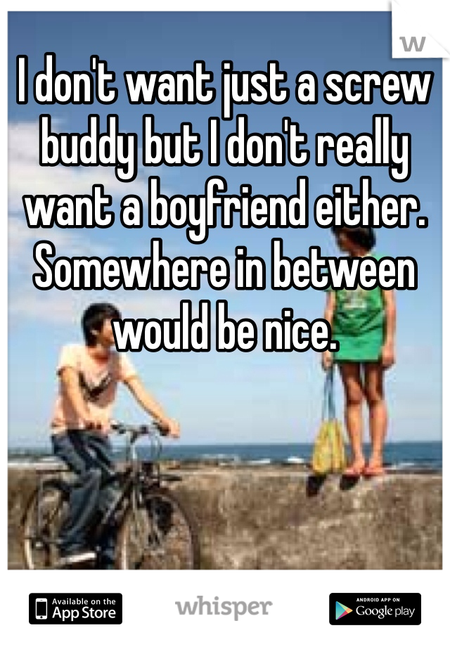 I don't want just a screw buddy but I don't really want a boyfriend either. Somewhere in between would be nice.