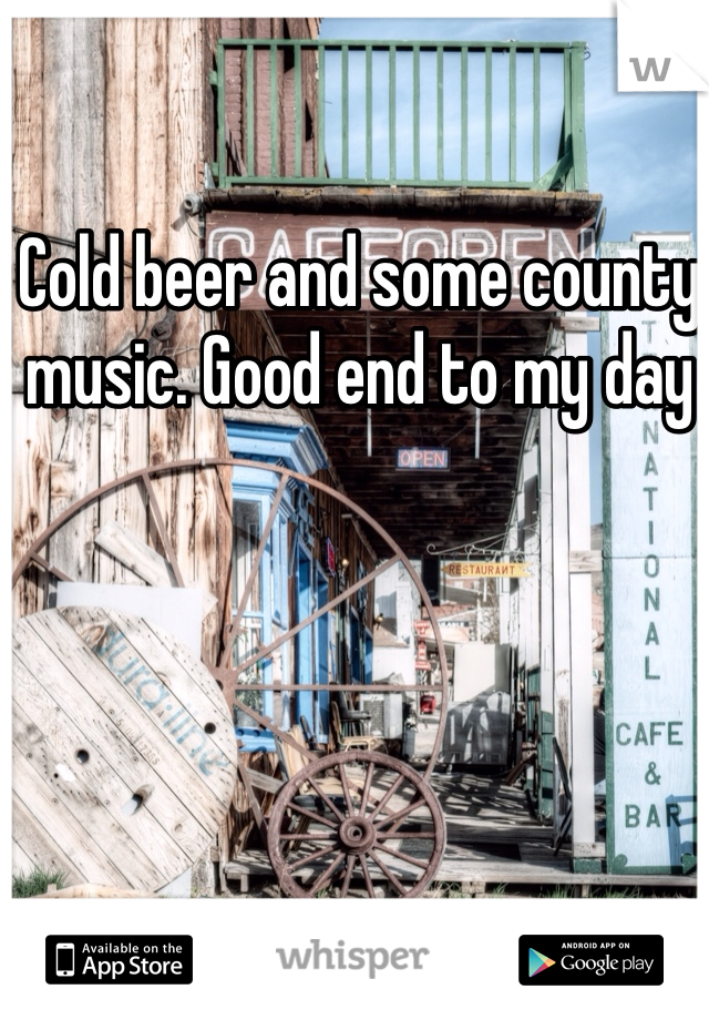 Cold beer and some county music. Good end to my day