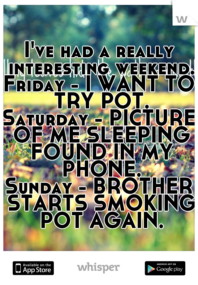 I've had a really interesting weekend. Friday - I WANT TO TRY POT. Saturday - PICTURE OF ME SLEEPING FOUND IN MY PHONE. Sunday - BROTHER STARTS SMOKING POT AGAIN.