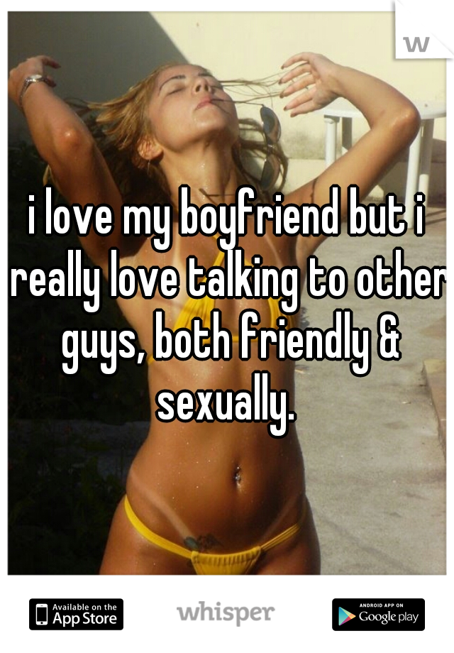 i love my boyfriend but i really love talking to other guys, both friendly & sexually.