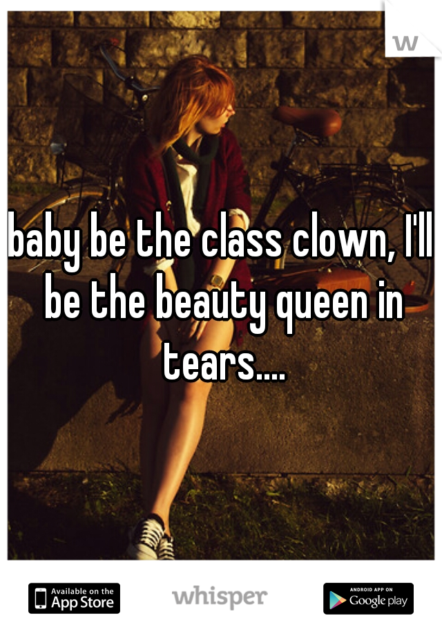 baby be the class clown, I'll be the beauty queen in tears....