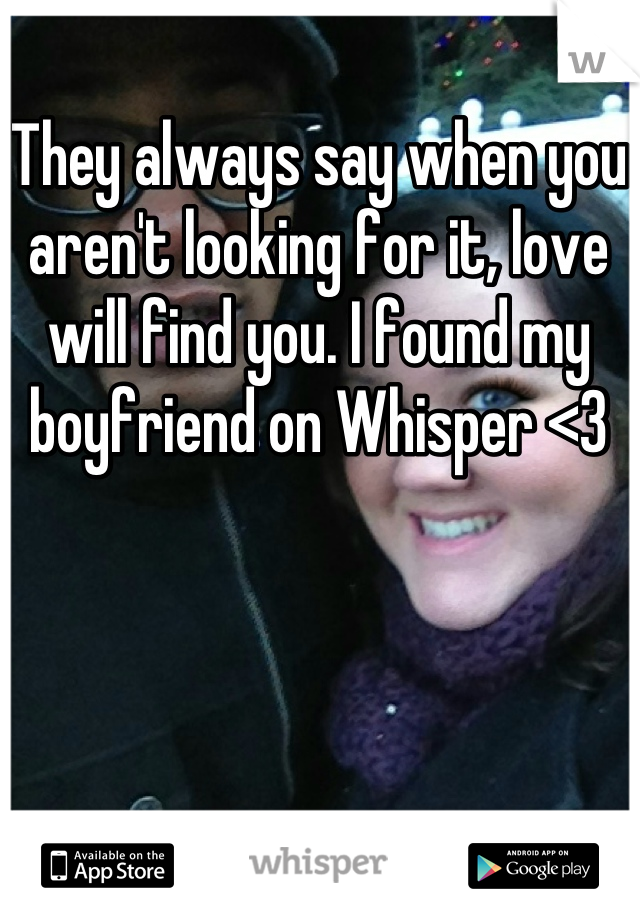They always say when you aren't looking for it, love will find you. I found my boyfriend on Whisper <3