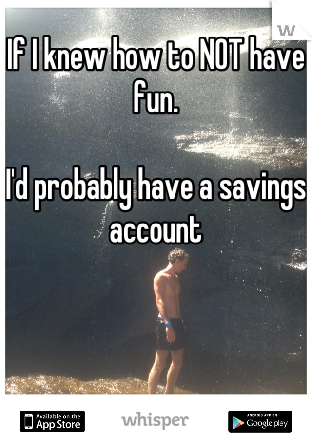 If I knew how to NOT have fun.   I'd probably have a savings account