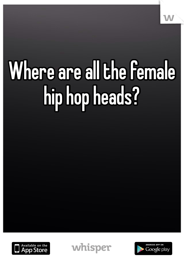 Where are all the female hip hop heads?
