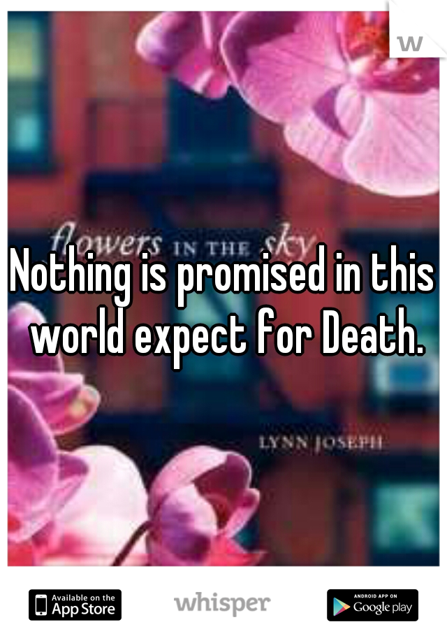 Nothing is promised in this world expect for Death.