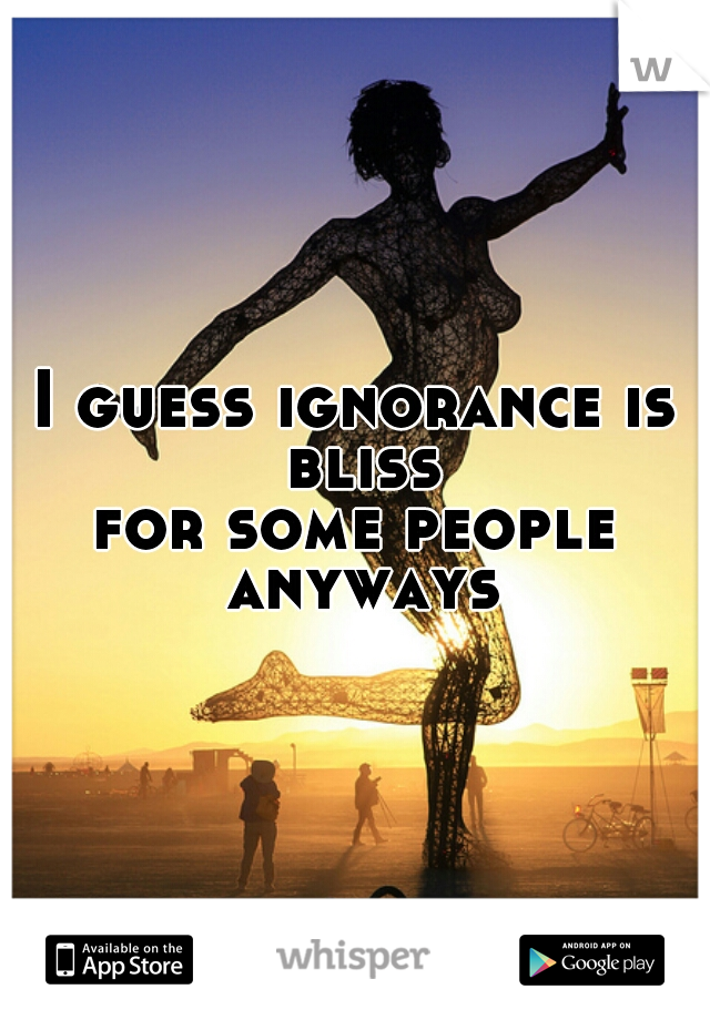 I guess ignorance is bliss for some people anyways
