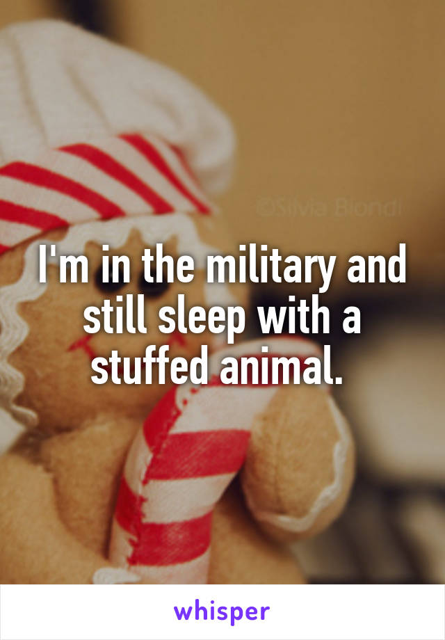 I'm in the military and still sleep with a stuffed animal.