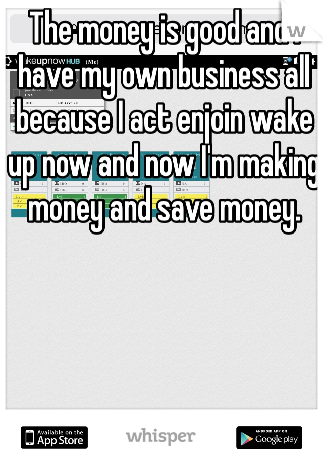 The money is good and I have my own business all because I act enjoin wake up now and now I'm making money and save money.
