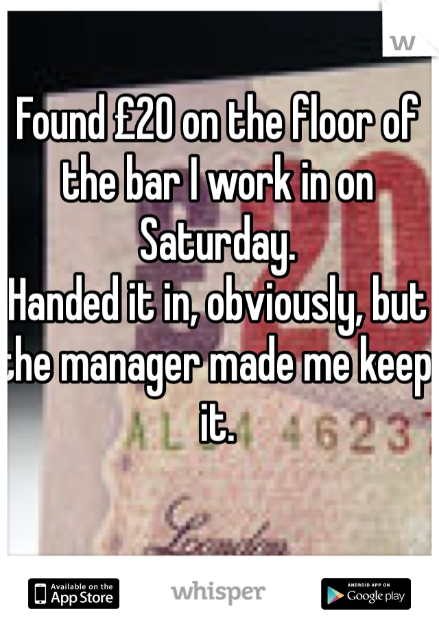Found £20 on the floor of the bar I work in on Saturday.  Handed it in, obviously, but the manager made me keep it.