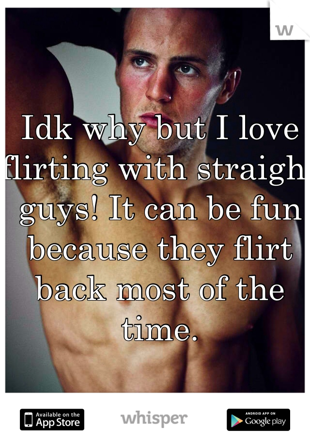 Idk why but I love flirting with straight guys! It can be fun because they flirt back most of the time.