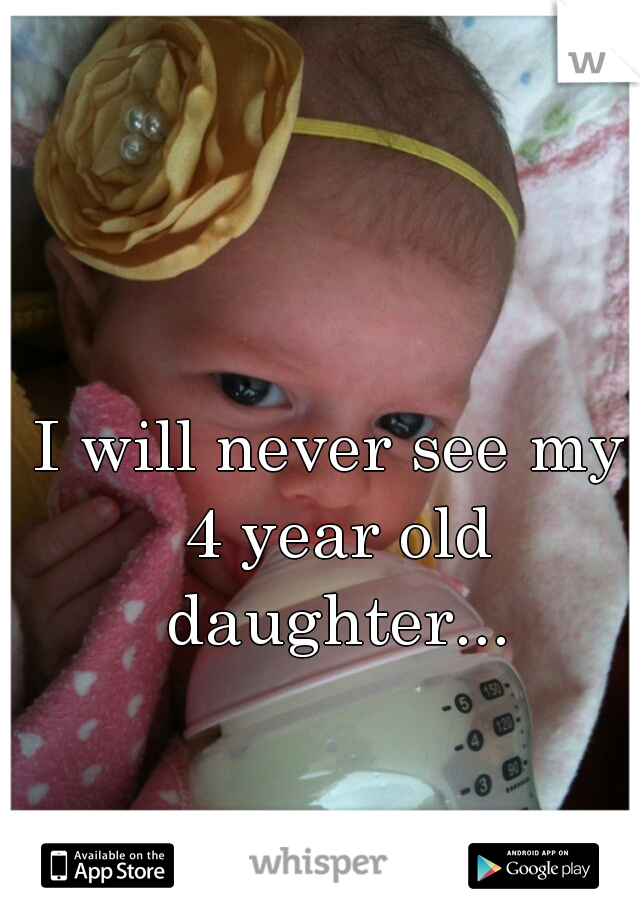 I will never see my 4 year old daughter...