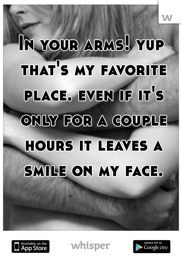In your arms! yup that's my favorite place. even if it's only for a couple hours it leaves a smile on my face.