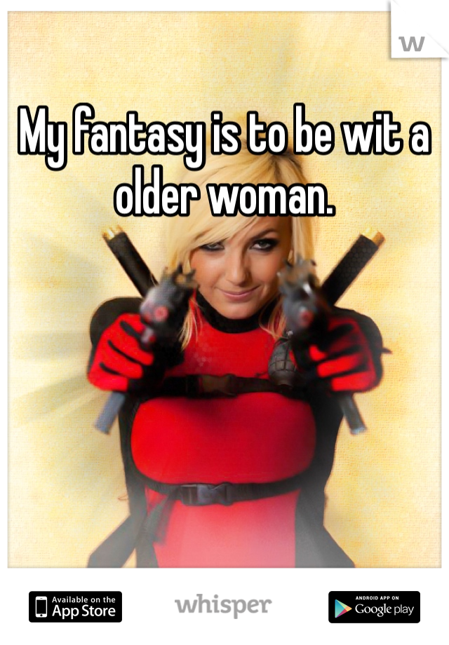 My fantasy is to be wit a older woman.
