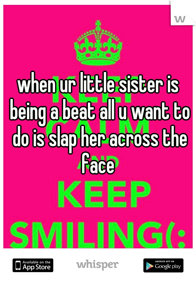 when ur little sister is being a beat all u want to do is slap her across the face