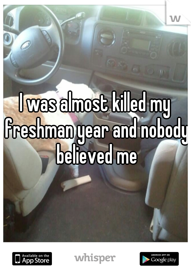 I was almost killed my freshman year and nobody believed me